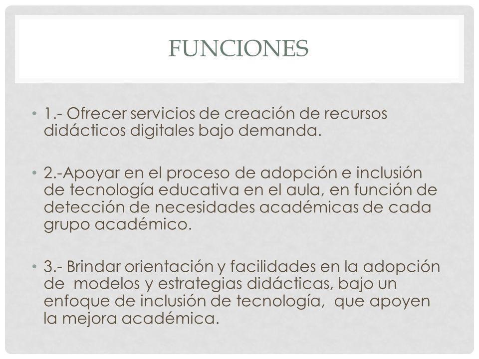 FUNCIONES 1.- Ofrecer servicios de creación de recursos didácticos digitales bajo demanda. 2.-Apoyar en el proceso de adopción e inclusión de tecnolog