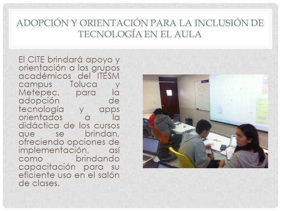 ADOPCIÓN DE MODELOS Y ESTRATEGIAS DIDÁCTICAS INNOVADORAS APOYADOS DE TECNOLOGÍA EDUCATIVA El CITE mostrará y orientará a los diferentes grupos académicos sobre metodologías y estrategias didácticas que apoyen el proceso de enseñanza aprendizaje, enfocadas a la inclusión de tecnología educativa, en las áreas de evaluación educativa, seguimiento académico, didácticas educativas innovadoras (Blended Learning, Moocs, fliped Learning, adaptative learning)