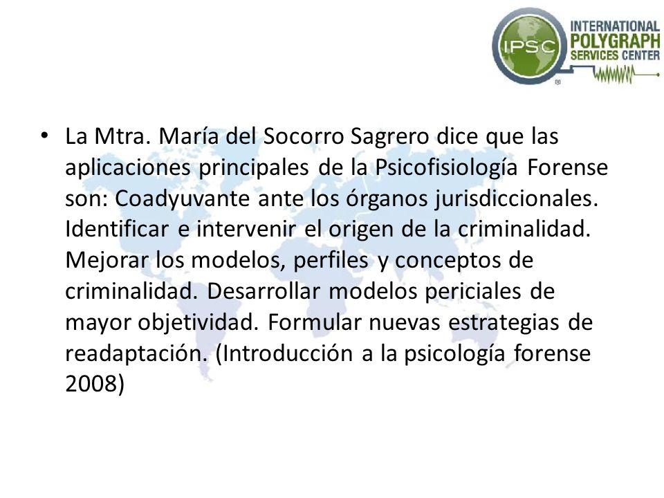 La Mtra. María del Socorro Sagrero dice que las aplicaciones principales de la Psicofisiología Forense son: Coadyuvante ante los órganos jurisdicciona