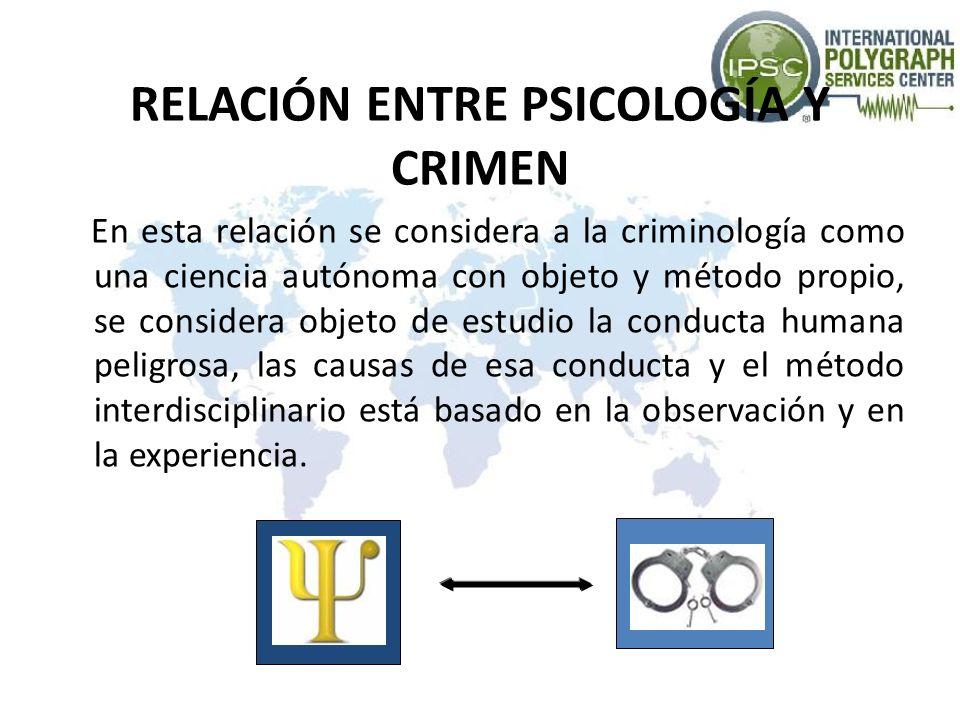 RELACIÓN ENTRE PSICOLOGÍA Y CRIMEN En esta relación se considera a la criminología como una ciencia autónoma con objeto y método propio, se considera