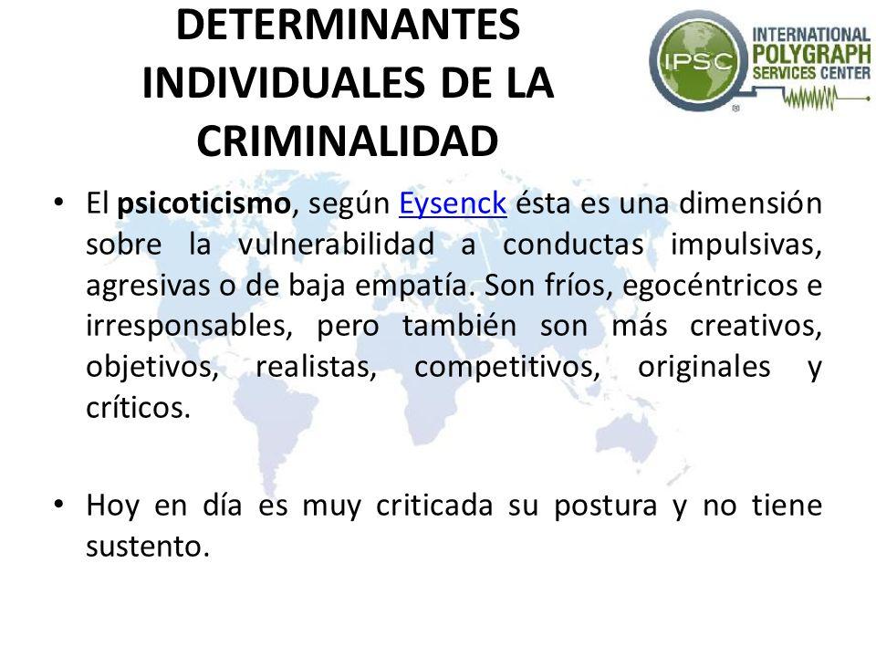 DETERMINANTES INDIVIDUALES DE LA CRIMINALIDAD El psicoticismo, según Eysenck ésta es una dimensión sobre la vulnerabilidad a conductas impulsivas, agr