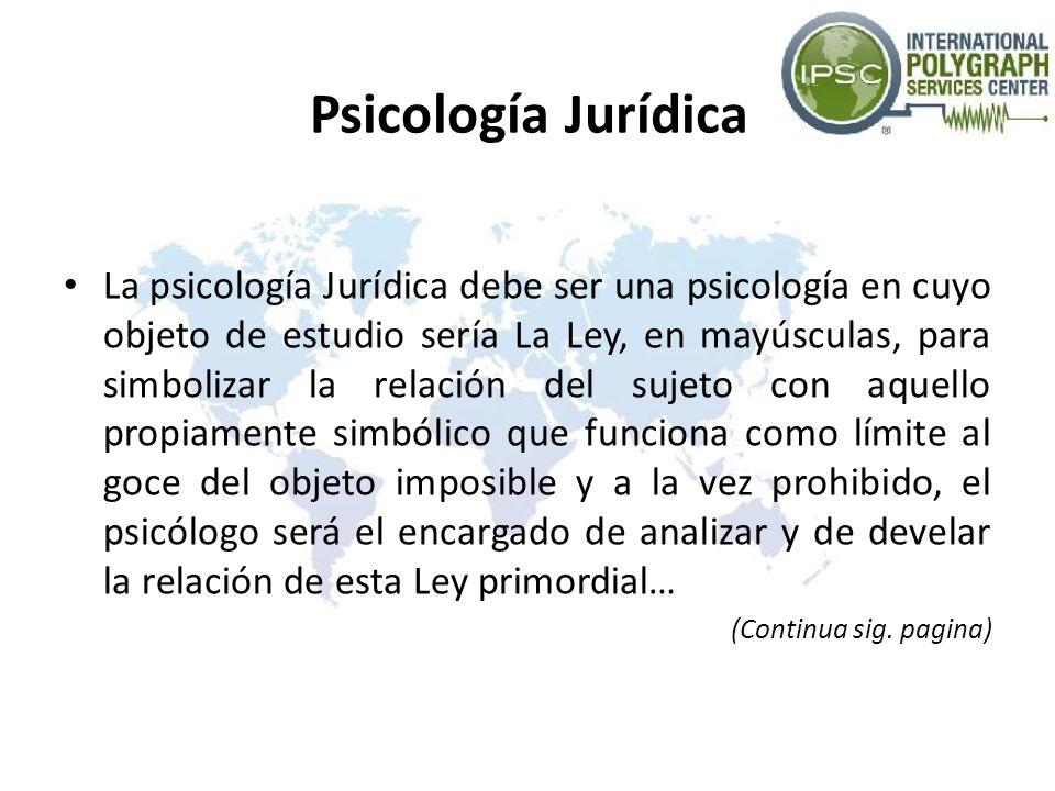Psicología Jurídica La psicología Jurídica debe ser una psicología en cuyo objeto de estudio sería La Ley, en mayúsculas, para simbolizar la relación