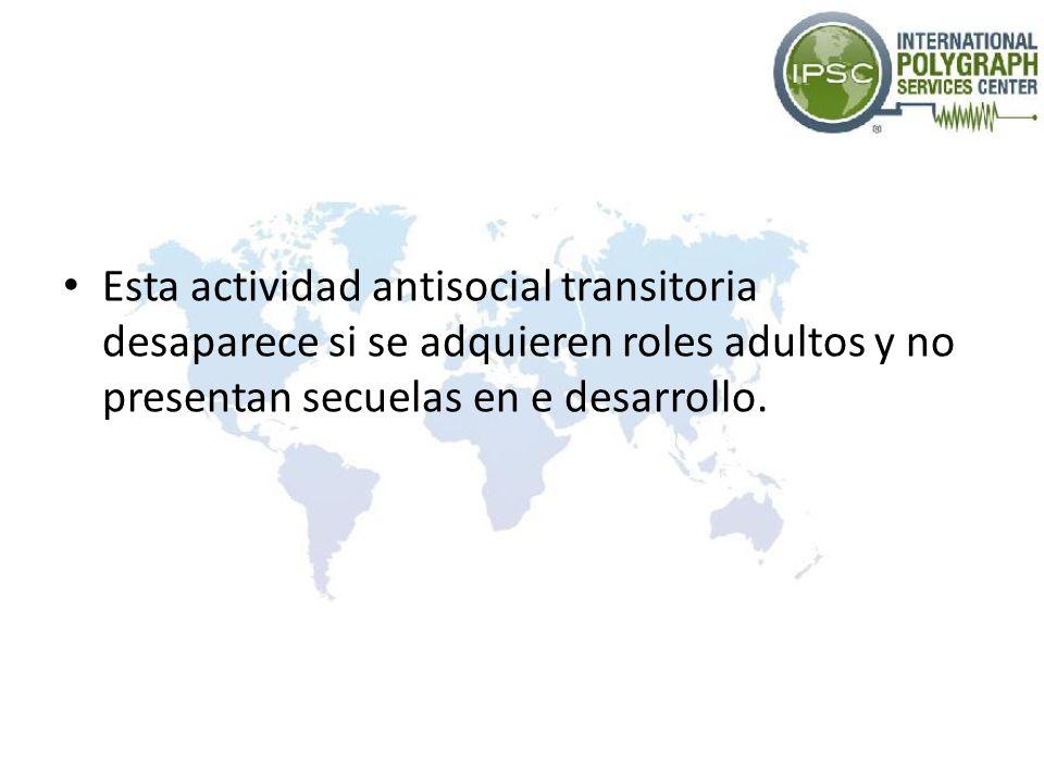 Esta actividad antisocial transitoria desaparece si se adquieren roles adultos y no presentan secuelas en e desarrollo.