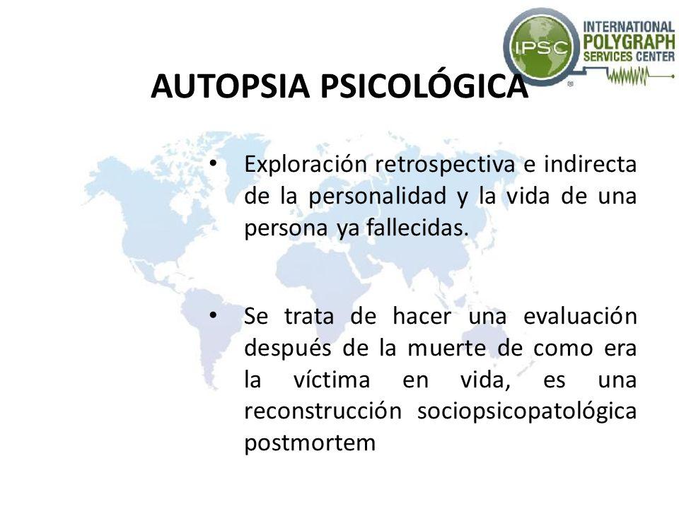 AUTOPSIA PSICOLÓGICA Exploración retrospectiva e indirecta de la personalidad y la vida de una persona ya fallecidas. Se trata de hacer una evaluación