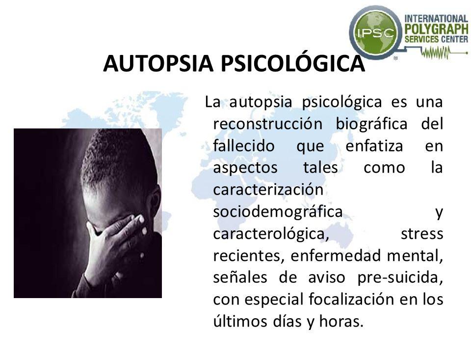 AUTOPSIA PSICOLÓGICA La autopsia psicológica es una reconstrucción biográfica del fallecido que enfatiza en aspectos tales como la caracterización soc