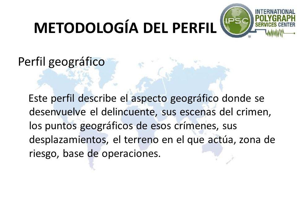 METODOLOGÍA DEL PERFIL Perfil geográfico Este perfil describe el aspecto geográfico donde se desenvuelve el delincuente, sus escenas del crimen, los p