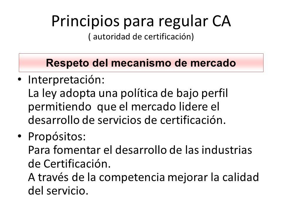 Principios para regular CA ( autoridad de certificación) Interpretación: La ley adopta una política de bajo perfil permitiendo que el mercado lidere el desarrollo de servicios de certificación.