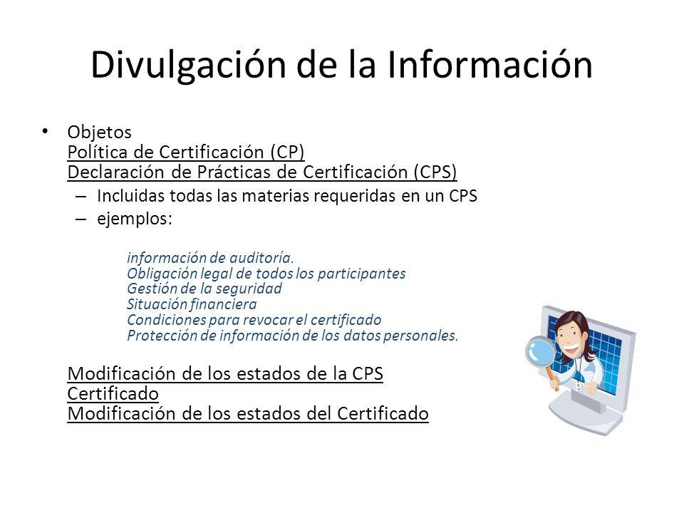 Divulgación de la Información Objetos Política de Certificación (CP) Declaración de Prácticas de Certificación (CPS) – Incluidas todas las materias requeridas en un CPS – ejemplos: información de auditoría.