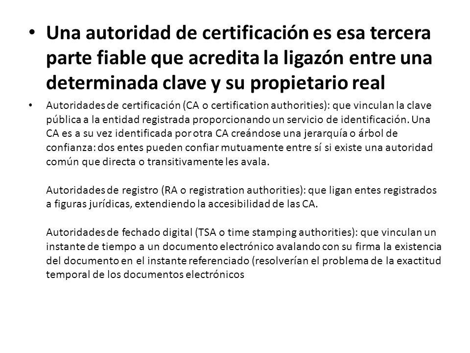 Una autoridad de certificación es esa tercera parte fiable que acredita la ligazón entre una determinada clave y su propietario real Autoridades de certificación (CA o certification authorities): que vinculan la clave pública a la entidad registrada proporcionando un servicio de identificación.