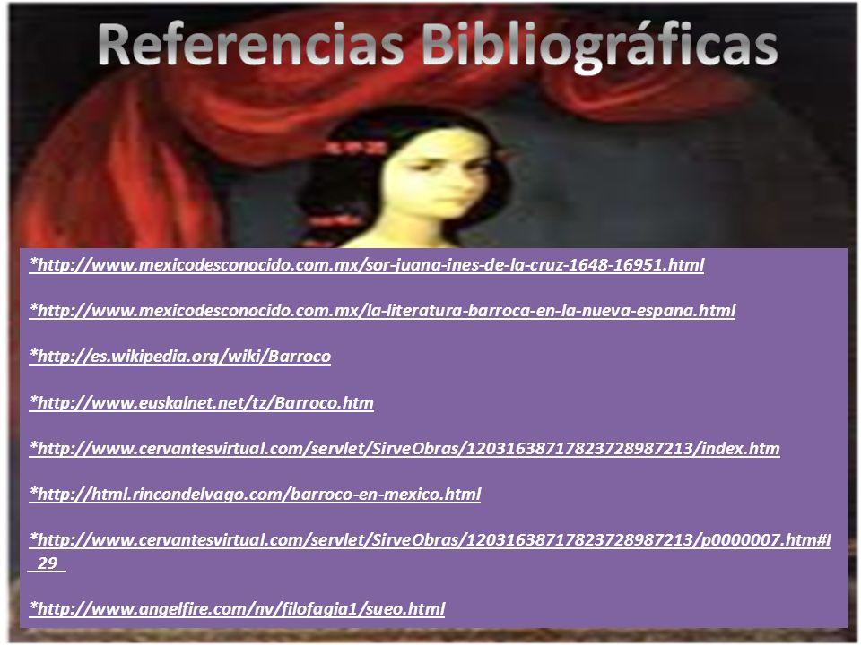 *http://www.mexicodesconocido.com.mx/sor-juana-ines-de-la-cruz-1648-16951.html *http://www.mexicodesconocido.com.mx/la-literatura-barroca-en-la-nueva-espana.html *http://es.wikipedia.org/wiki/Barroco *http://www.euskalnet.net/tz/Barroco.htm *http://www.cervantesvirtual.com/servlet/SirveObras/12031638717823728987213/index.htm *http://html.rincondelvago.com/barroco-en-mexico.html *http://www.cervantesvirtual.com/servlet/SirveObras/12031638717823728987213/p0000007.htm#I _29_ *http://www.angelfire.com/nv/filofagia1/sueo.html