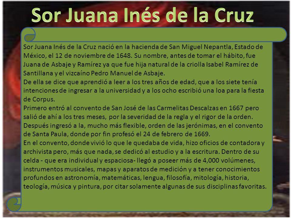 Sor Juana Inés de la Cruz nació en la hacienda de San Miguel Nepantla, Estado de México, el 12 de noviembre de 1648.
