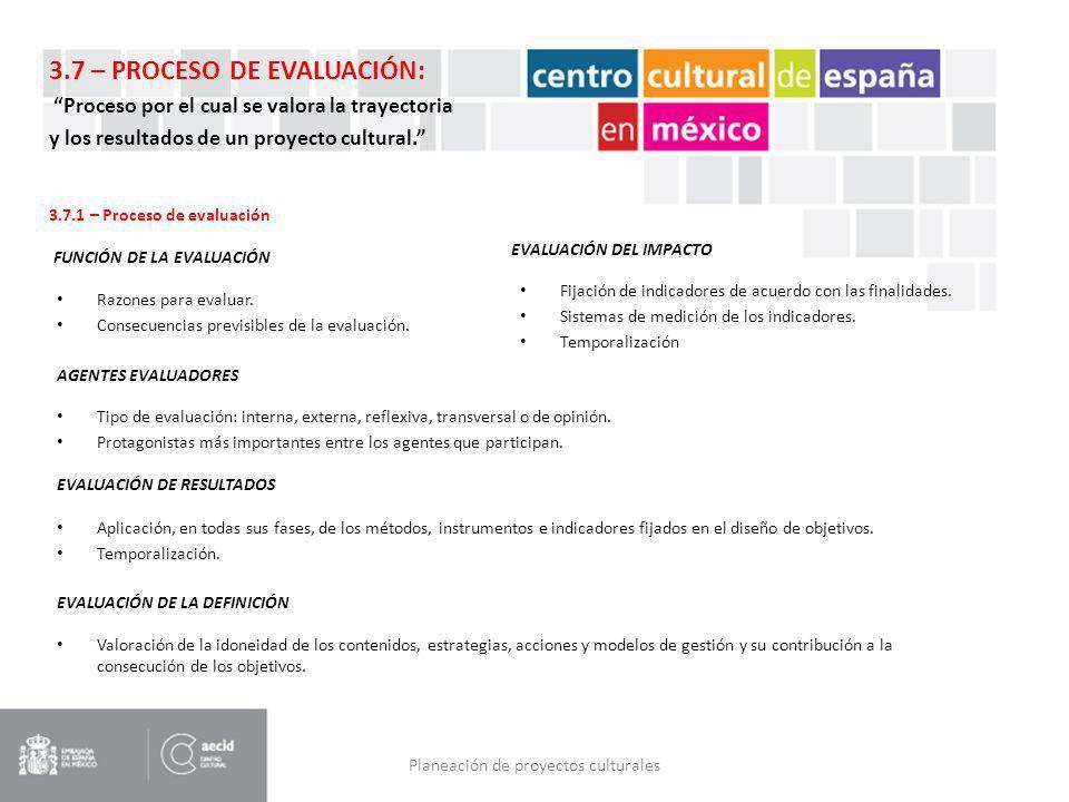 Planeación de proyectos culturales 3.7 – PROCESO DE EVALUACIÓN: Proceso por el cual se valora la trayectoria y los resultados de un proyecto cultural.