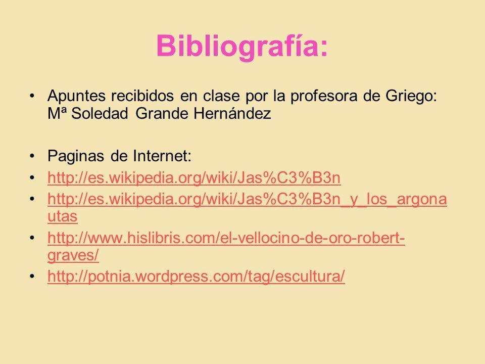Bibliografía: Apuntes recibidos en clase por la profesora de Griego: Mª Soledad Grande Hernández Paginas de Internet: http://es.wikipedia.org/wiki/Jas%C3%B3n http://es.wikipedia.org/wiki/Jas%C3%B3n_y_los_argona utas http://www.hislibris.com/el-vellocino-de-oro-robert- graves/ http://potnia.wordpress.com/tag/escultura/