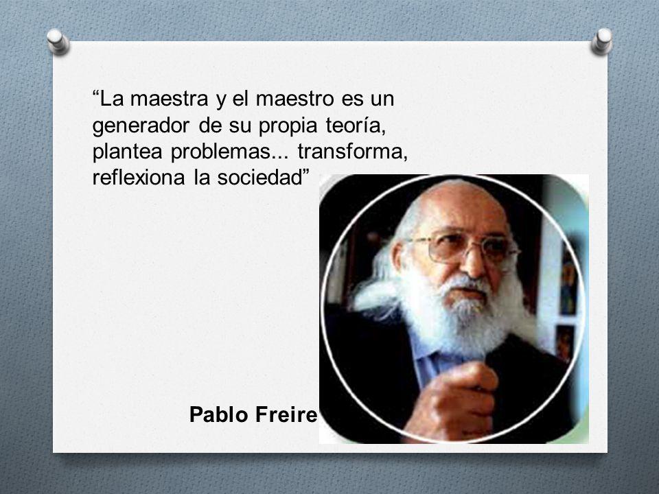 La maestra y el maestro es un generador de su propia teoría, plantea problemas... transforma, reflexiona la sociedad Pablo Freire
