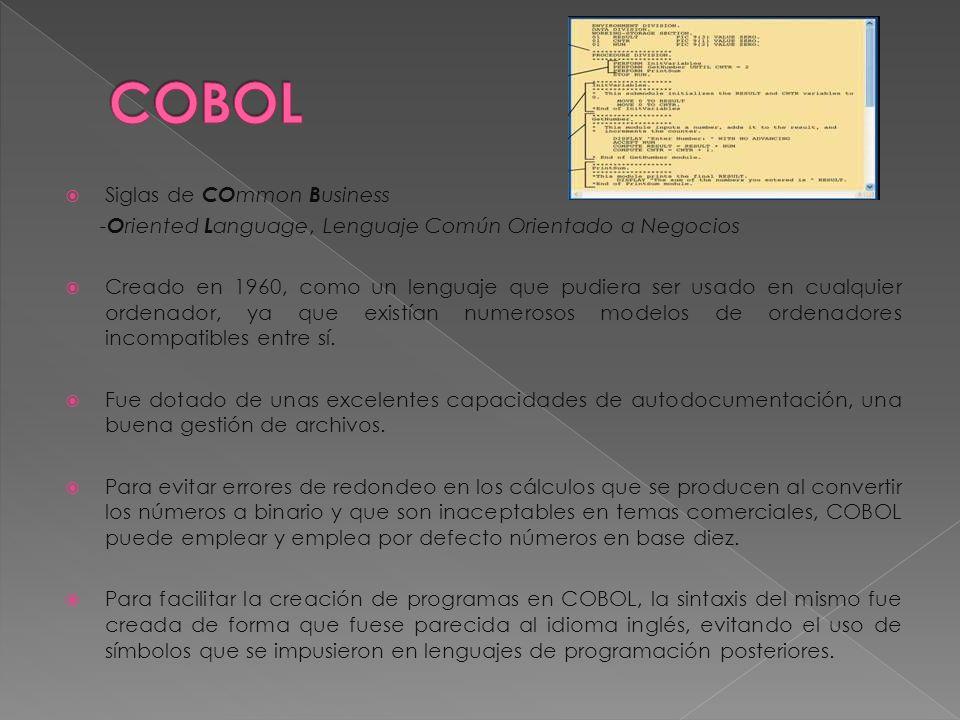 Siglas de CO mmon B usiness - O riented L anguage, Lenguaje Común Orientado a Negocios Creado en 1960, como un lenguaje que pudiera ser usado en cualquier ordenador, ya que existían numerosos modelos de ordenadores incompatibles entre sí.