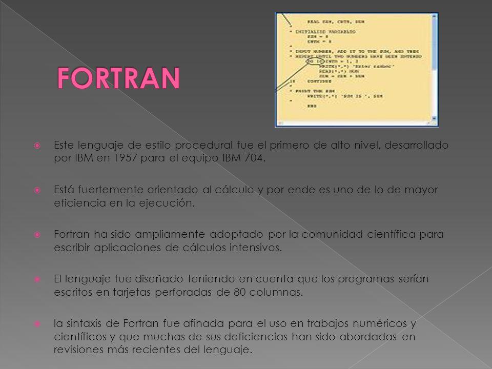 Este lenguaje de estilo procedural fue el primero de alto nivel, desarrollado por IBM en 1957 para el equipo IBM 704.