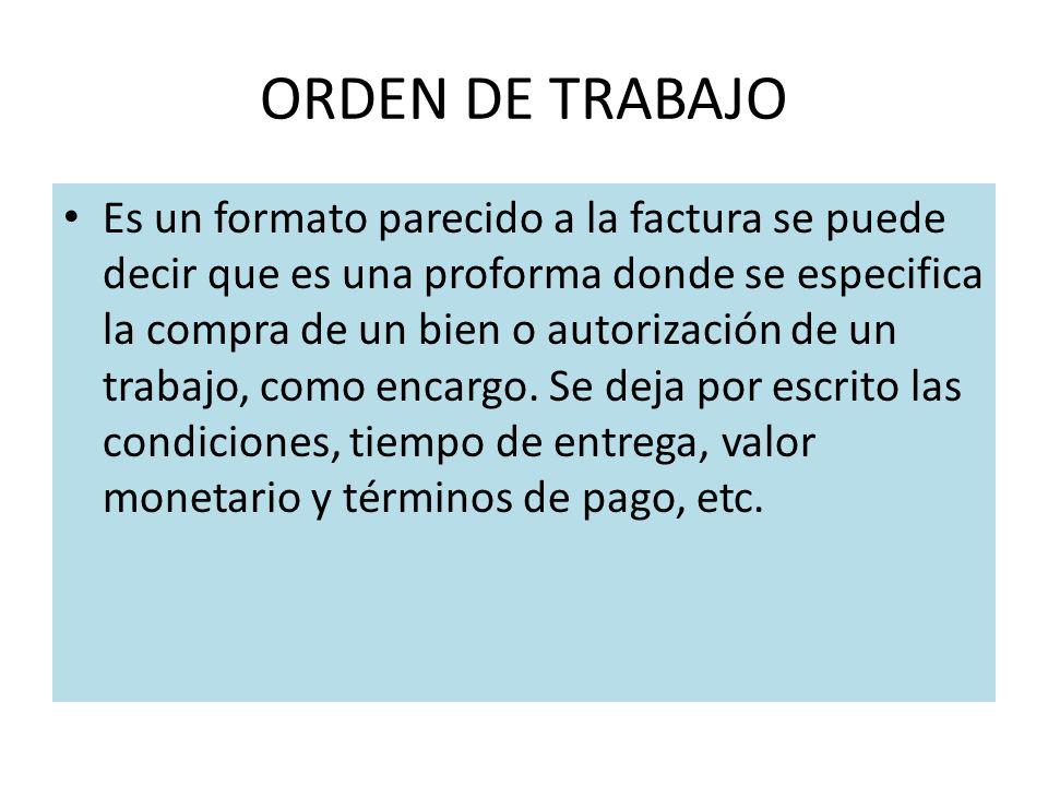ORDEN DE TRABAJO Es un formato parecido a la factura se puede decir que es una proforma donde se especifica la compra de un bien o autorización de un