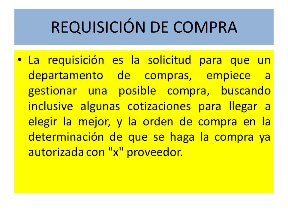 REQUISICIÓN DE COMPRA La requisición es la solicitud para que un departamento de compras, empiece a gestionar una posible compra, buscando inclusive a