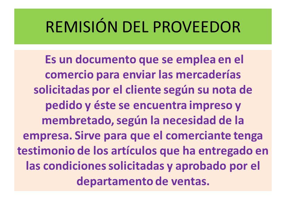 REMISIÓN DEL PROVEEDOR Es un documento que se emplea en el comercio para enviar las mercaderías solicitadas por el cliente según su nota de pedido y é