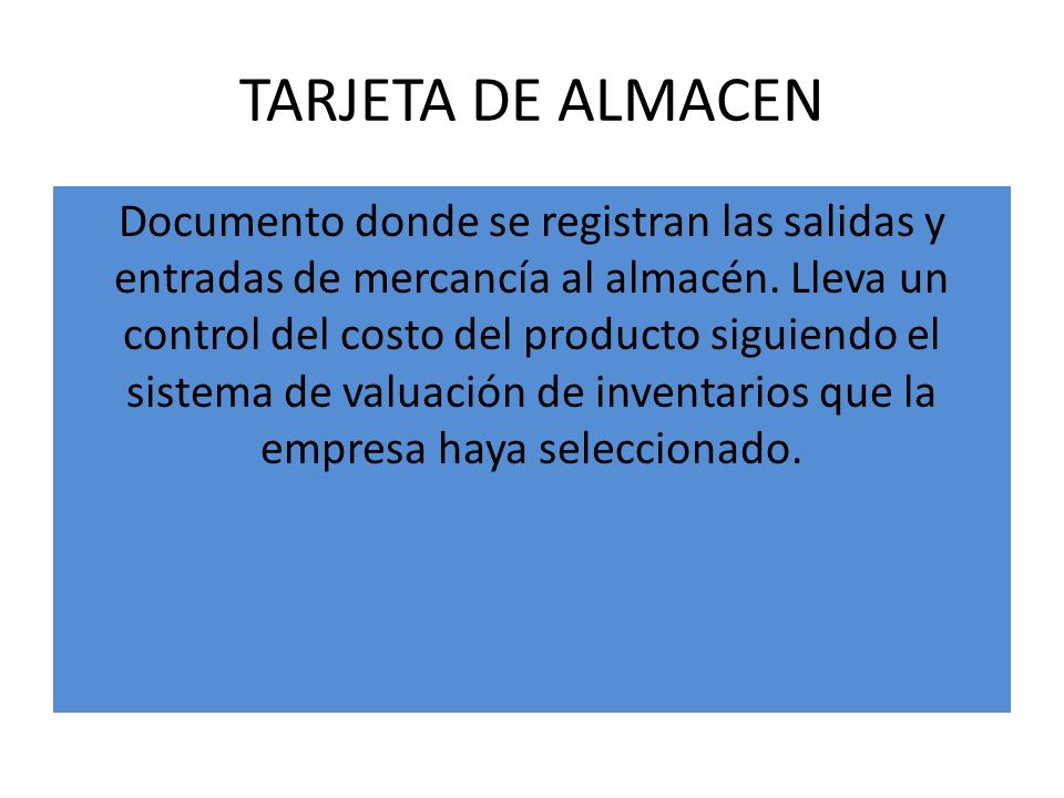 TARJETA DE ALMACEN Documento donde se registran las salidas y entradas de mercancía al almacén. Lleva un control del costo del producto siguiendo el s