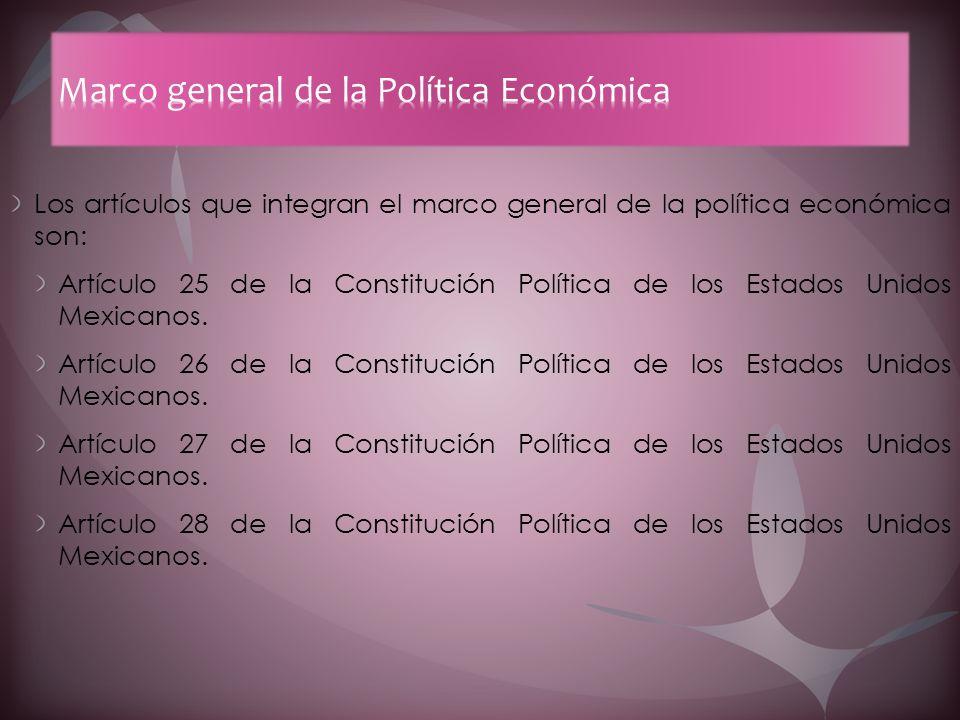 Los artículos que integran el marco general de la política económica son: Artículo 25 de la Constitución Política de los Estados Unidos Mexicanos. Art