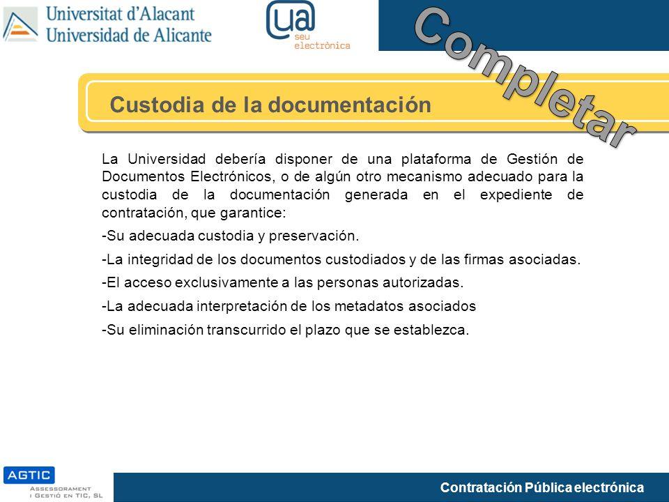 Contratación Pública electrónica Custodia de la documentación La Universidad debería disponer de una plataforma de Gestión de Documentos Electrónicos, o de algún otro mecanismo adecuado para la custodia de la documentación generada en el expediente de contratación, que garantice: -Su adecuada custodia y preservación.