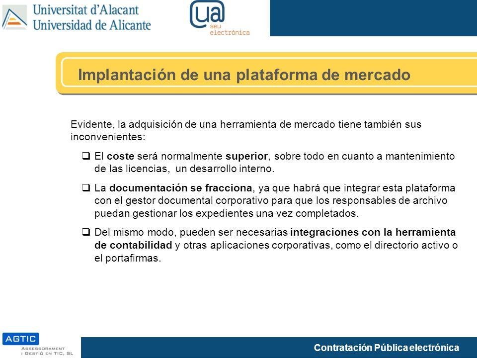 Contratación Pública electrónica Implantación de una plataforma de mercado Evidente, la adquisición de una herramienta de mercado tiene también sus inconvenientes: El coste será normalmente superior, sobre todo en cuanto a mantenimiento de las licencias, un desarrollo interno.