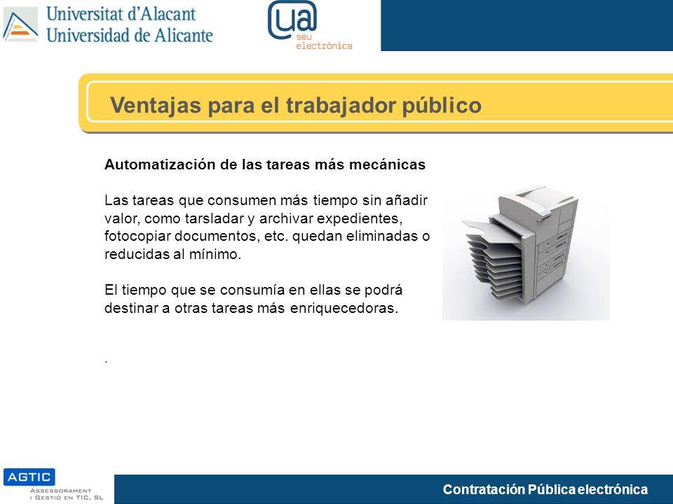Contratación Pública electrónica Ventajas para el trabajador público Automatización de las tareas más mecánicas Las tareas que consumen más tiempo sin añadir valor, como tarsladar y archivar expedientes, fotocopiar documentos, etc.