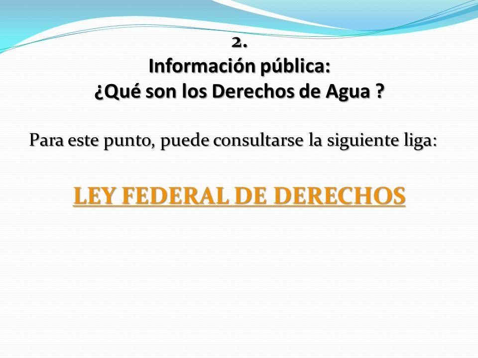 2. Información pública: ¿Qué son los Derechos de Agua ? Para este punto, puede consultarse la siguiente liga: LEY FEDERAL DE DERECHOS LEY FEDERAL DE D