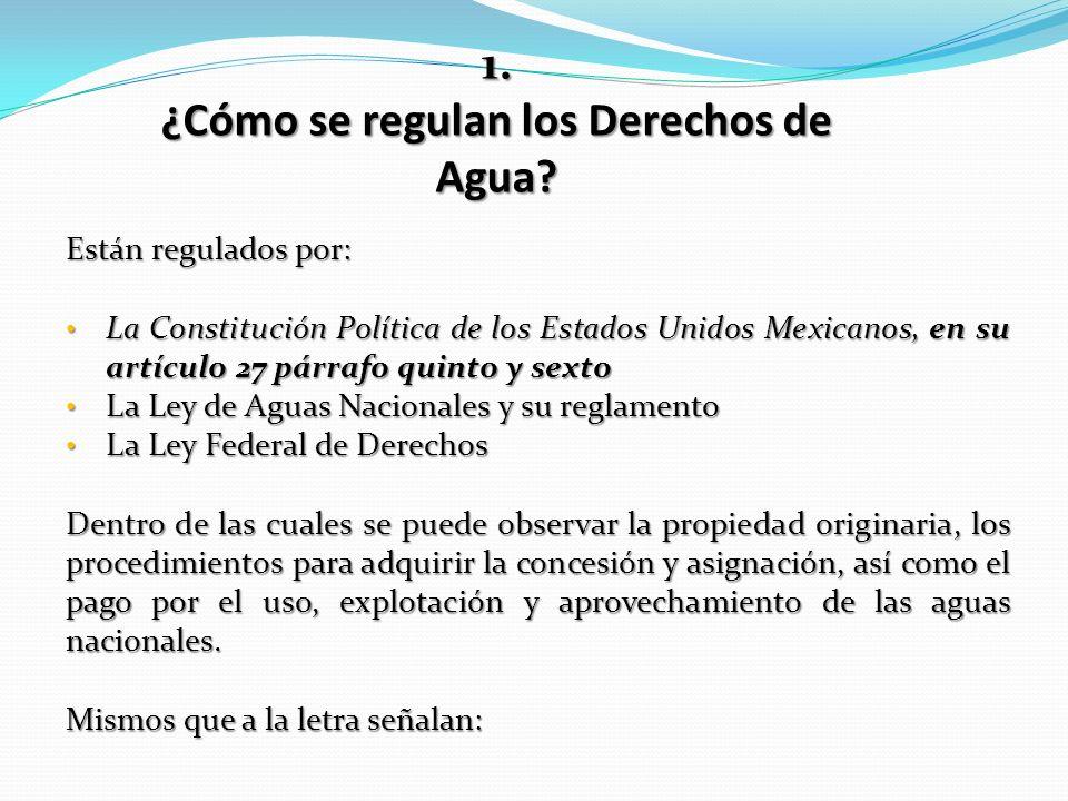 1. ¿Cómo se regulan los Derechos de Agua? Están regulados por: La Constitución Política de los Estados Unidos Mexicanos, en su artículo 27 párrafo qui