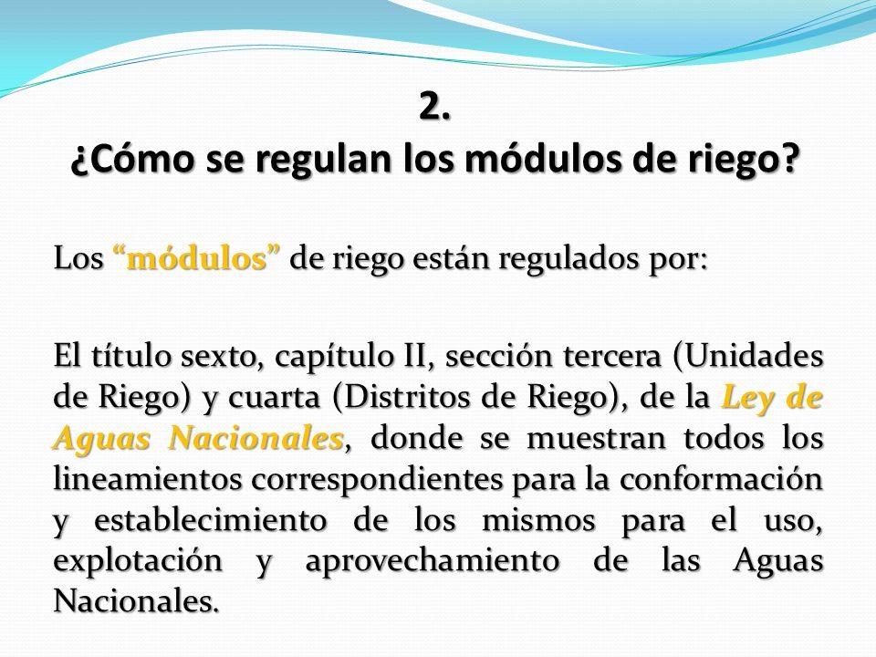 Los módulos de riego están regulados por: El título sexto, capítulo II, sección tercera (Unidades de Riego) y cuarta (Distritos de Riego), de la Ley d