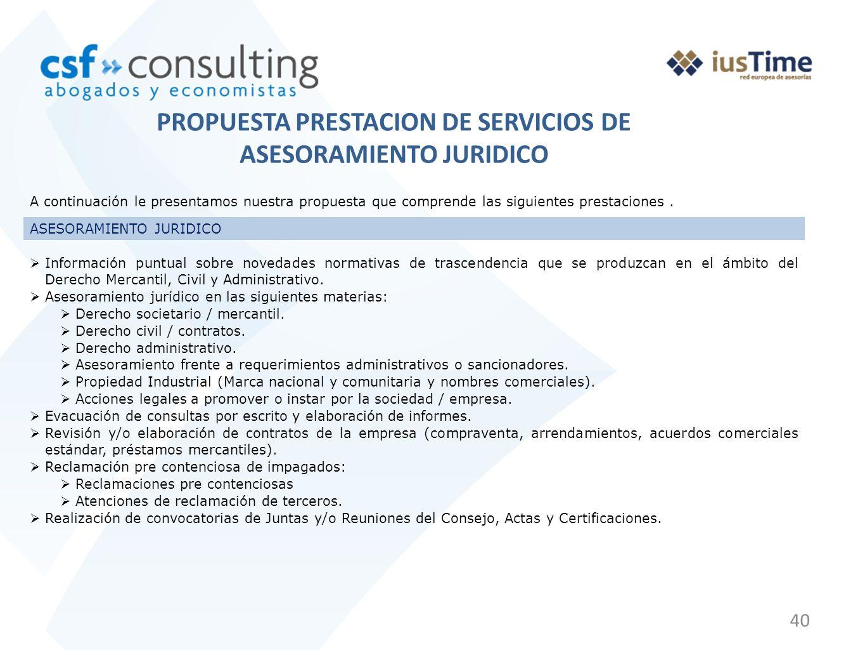40 PROPUESTA PRESTACION DE SERVICIOS DE ASESORAMIENTO JURIDICO A continuación le presentamos nuestra propuesta que comprende las siguientes prestaciones.