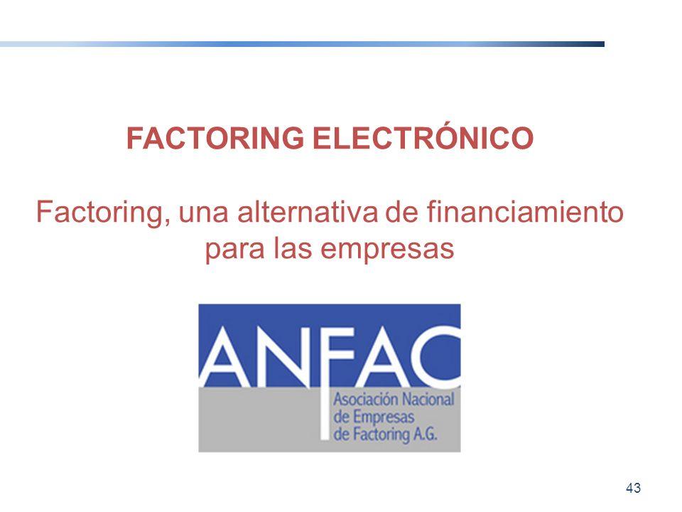FACTORING ELECTRÓNICO Factoring, una alternativa de financiamiento para las empresas 43