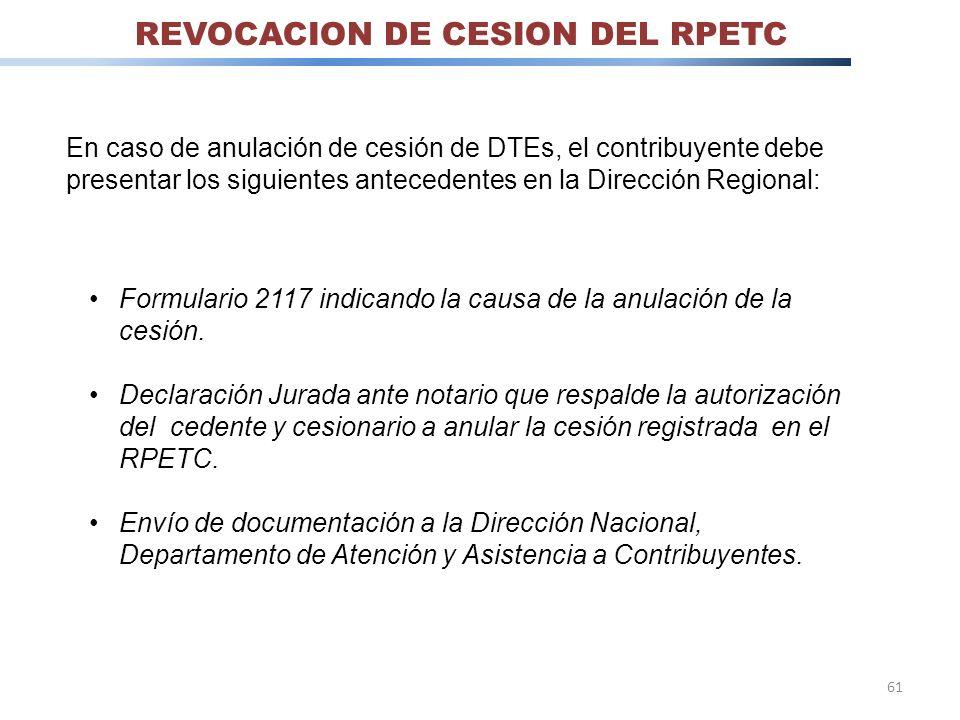 61 REVOCACION DE CESION DEL RPETC En caso de anulación de cesión de DTEs, el contribuyente debe presentar los siguientes antecedentes en la Dirección