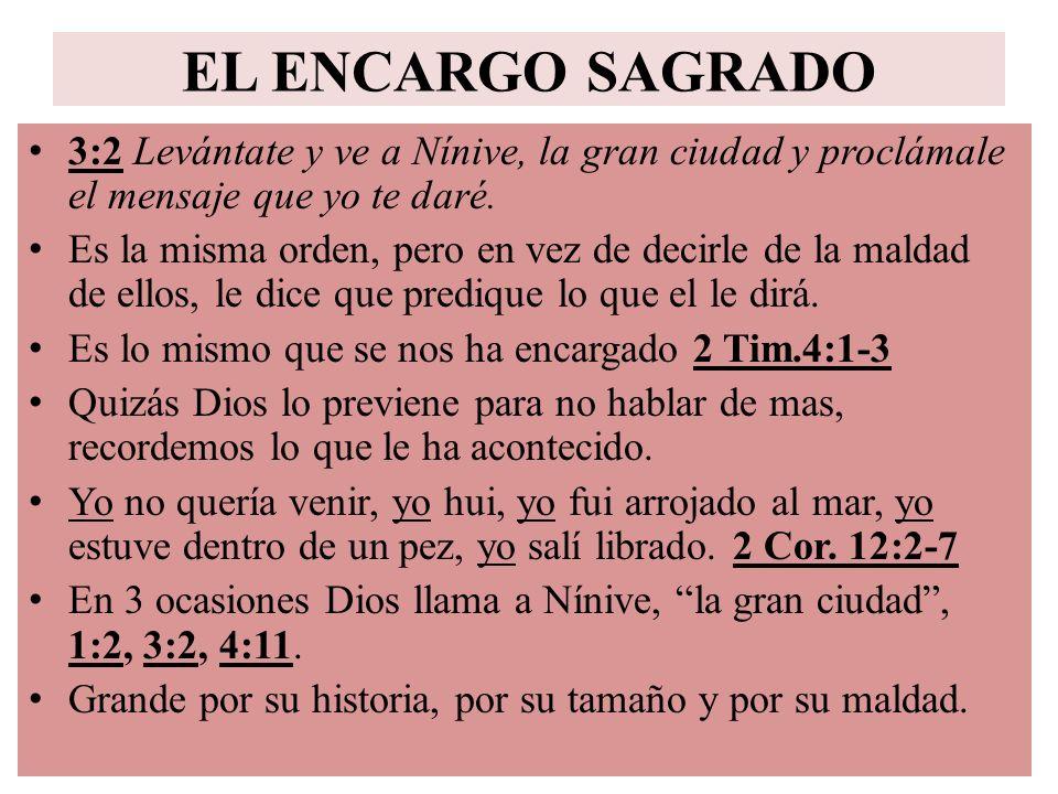 EL ENCARGO SAGRADO 3:2 Levántate y ve a Nínive, la gran ciudad y proclámale el mensaje que yo te daré. Es la misma orden, pero en vez de decirle de la