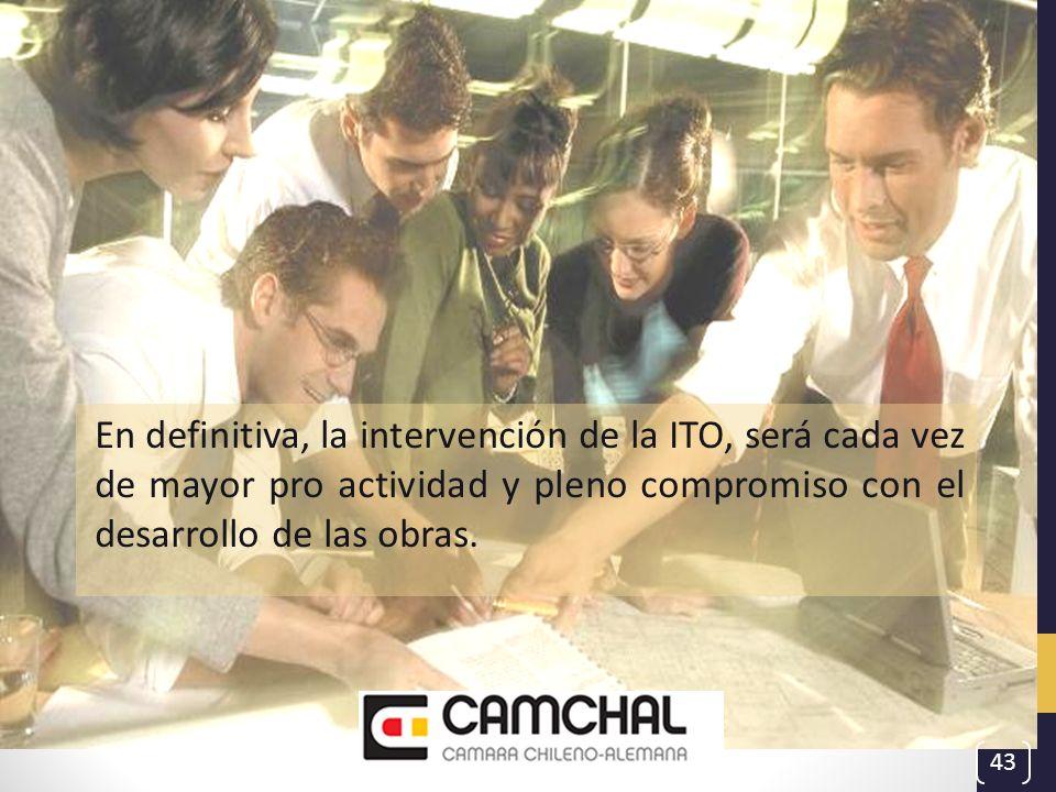 En definitiva, la intervención de la ITO, será cada vez de mayor pro actividad y pleno compromiso con el desarrollo de las obras. 43