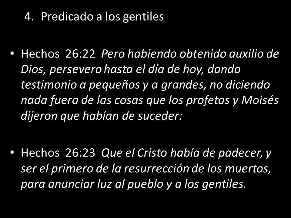 4.Predicado a los gentiles Hechos 26:22 Pero habiendo obtenido auxilio de Dios, persevero hasta el día de hoy, dando testimonio a pequeños y a grandes