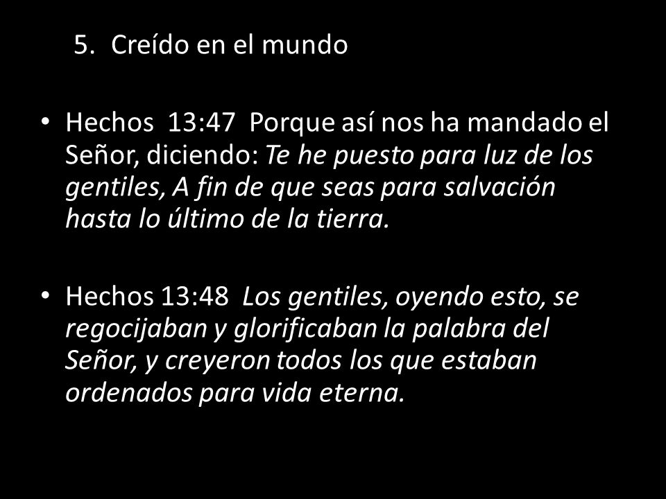 5.Creído en el mundo Hechos 13:47 Porque así nos ha mandado el Señor, diciendo: Te he puesto para luz de los gentiles, A fin de que seas para salvació