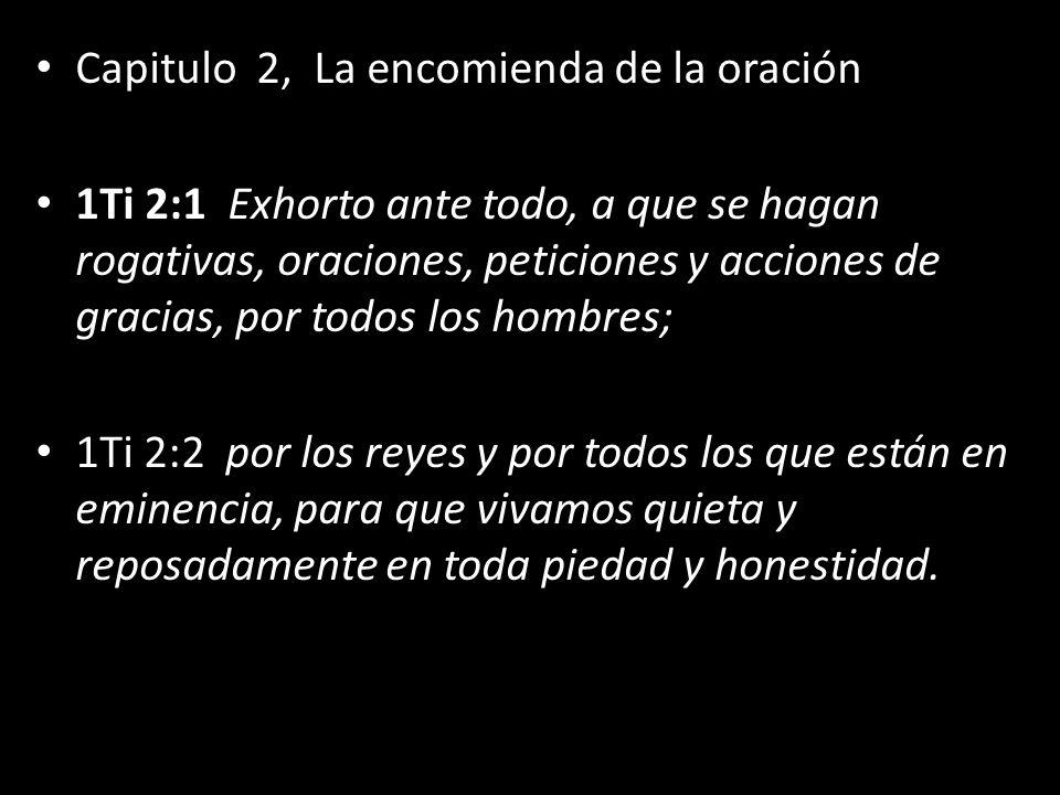 Capitulo 2, La encomienda de la oración 1Ti 2:1 Exhorto ante todo, a que se hagan rogativas, oraciones, peticiones y acciones de gracias, por todos lo