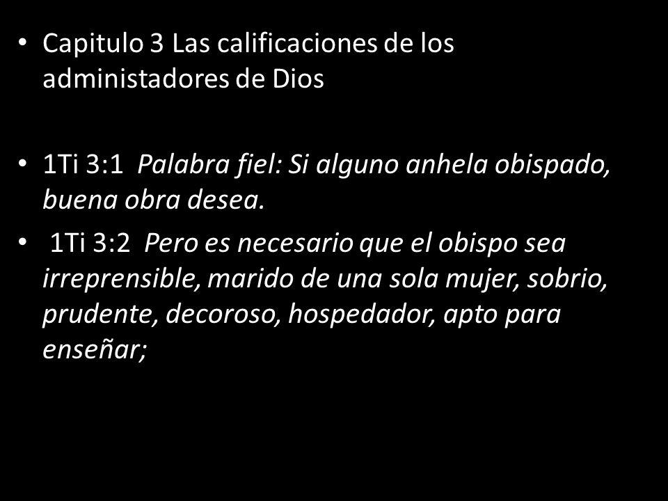 Capitulo 3 Las calificaciones de los administadores de Dios 1Ti 3:1 Palabra fiel: Si alguno anhela obispado, buena obra desea. 1Ti 3:2 Pero es necesar