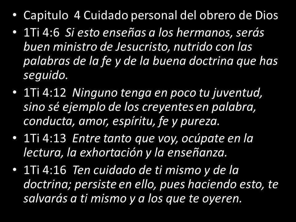 Capitulo 4 Cuidado personal del obrero de Dios 1Ti 4:6 Si esto enseñas a los hermanos, serás buen ministro de Jesucristo, nutrido con las palabras de