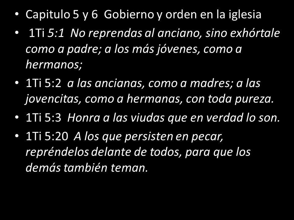Capitulo 5 y 6 Gobierno y orden en la iglesia 1Ti 5:1 No reprendas al anciano, sino exhórtale como a padre; a los más jóvenes, como a hermanos; 1Ti 5: