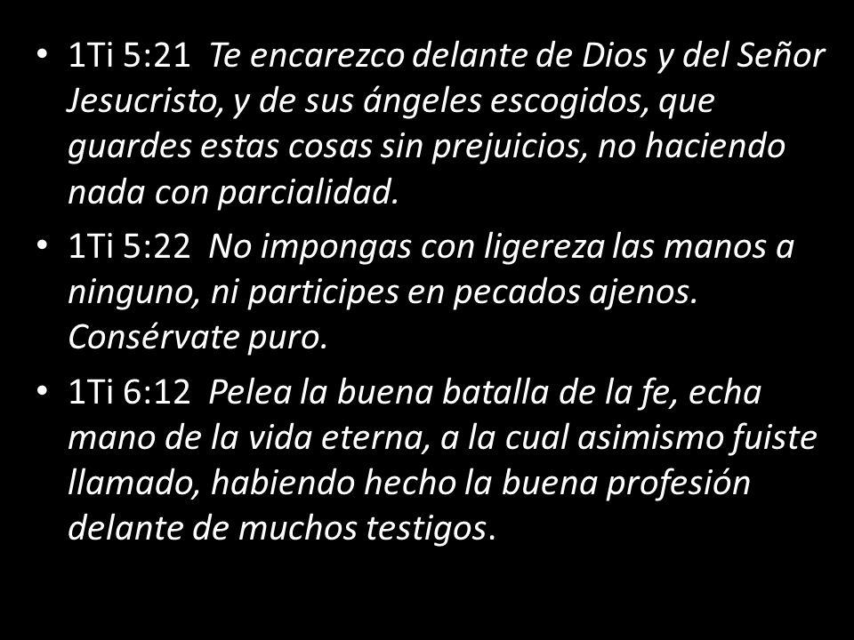 1Ti 5:21 Te encarezco delante de Dios y del Señor Jesucristo, y de sus ángeles escogidos, que guardes estas cosas sin prejuicios, no haciendo nada con