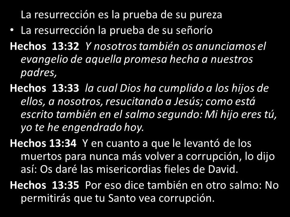 La resurrección es la prueba de su pureza La resurrección la prueba de su señorío Hechos 13:32 Y nosotros también os anunciamos el evangelio de aquell