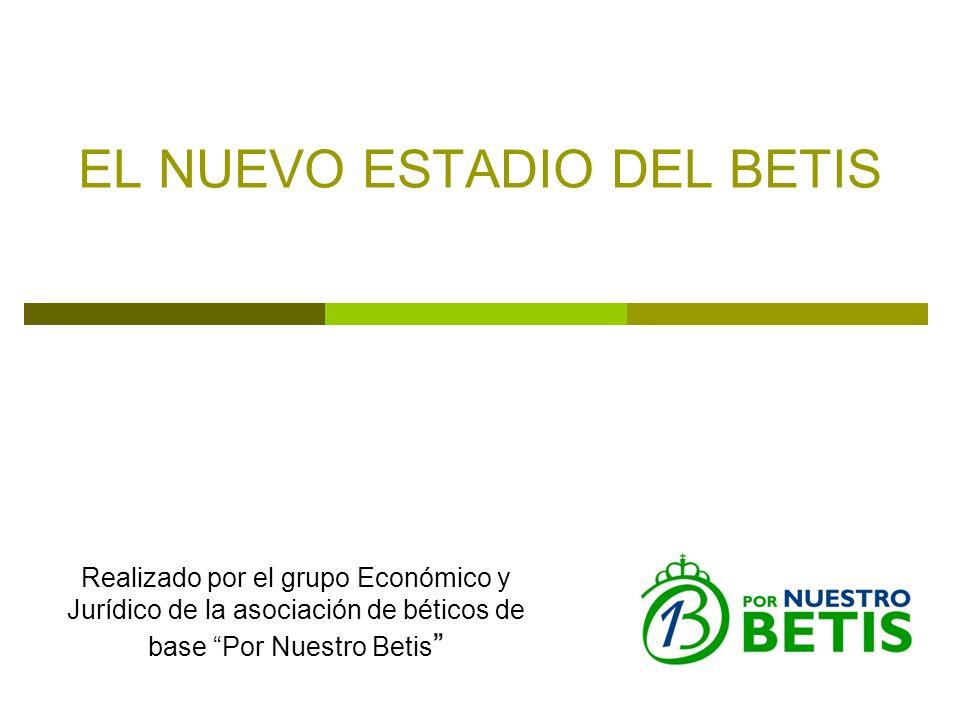 EL NUEVO ESTADIO DEL BETIS Realizado por el grupo Económico y Jurídico de la asociación de béticos de base Por Nuestro Betis
