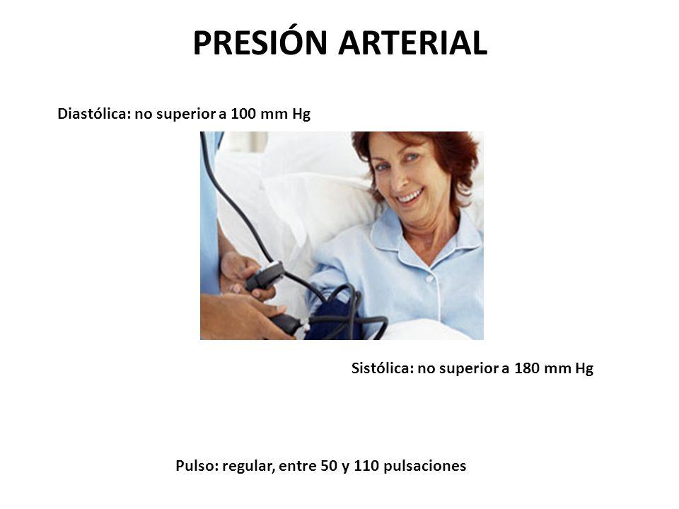 PRESIÓN ARTERIAL Pulso: regular, entre 50 y 110 pulsaciones Sistólica: no superior a 180 mm Hg Diastólica: no superior a 100 mm Hg