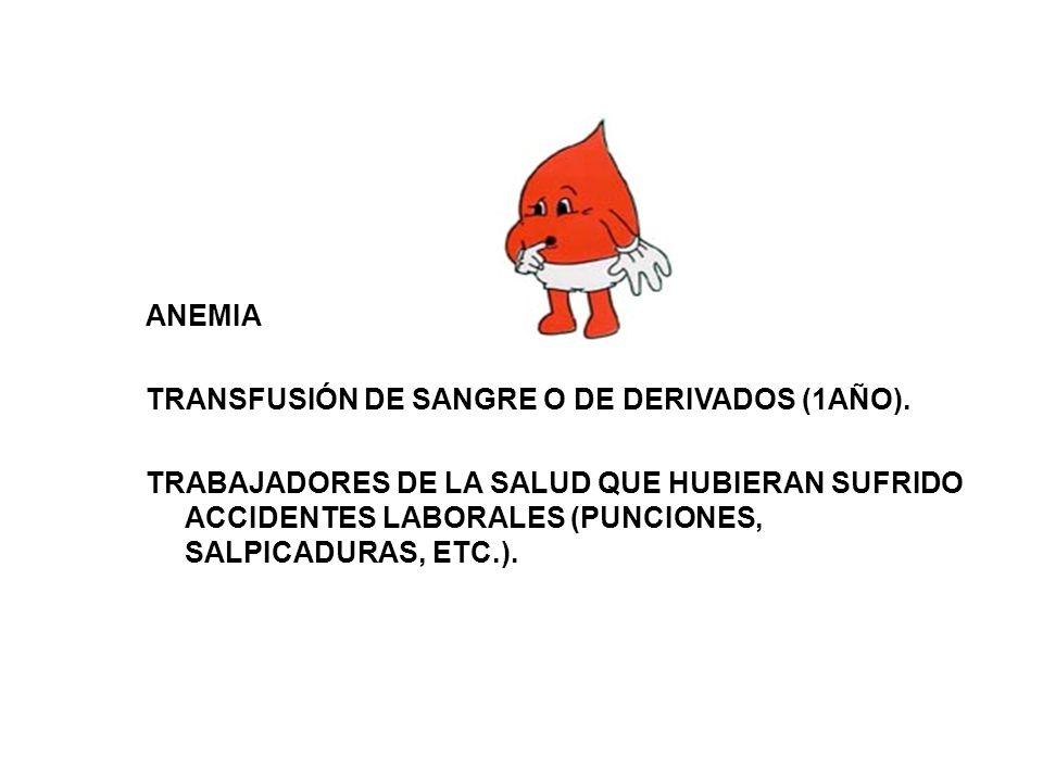 ANEMIA TRANSFUSIÓN DE SANGRE O DE DERIVADOS (1AÑO). TRABAJADORES DE LA SALUD QUE HUBIERAN SUFRIDO ACCIDENTES LABORALES (PUNCIONES, SALPICADURAS, ETC.)