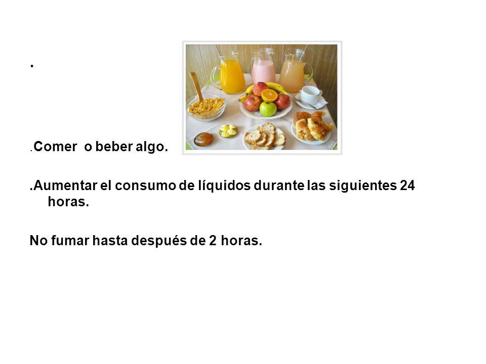..Comer o beber algo..Aumentar el consumo de líquidos durante las siguientes 24 horas. No fumar hasta después de 2 horas.