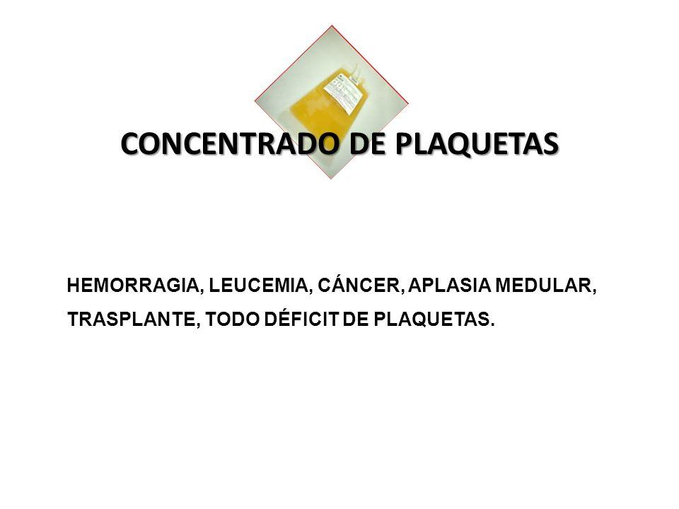 CONCENTRADO DE PLAQUETAS HEMORRAGIA, LEUCEMIA, CÁNCER, APLASIA MEDULAR, TRASPLANTE, TODO DÉFICIT DE PLAQUETAS.