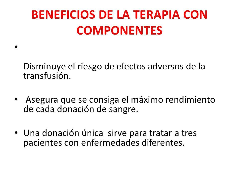 BENEFICIOS DE LA TERAPIA CON COMPONENTES Disminuye el riesgo de efectos adversos de la transfusión. Asegura que se consiga el máximo rendimiento de ca